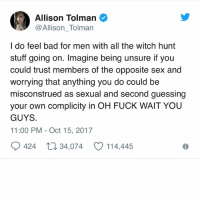 Bad, Memes, and Sex: Allison Tolman  Allison Tolman  I do feel bad for men with all the witch hunt  stuff going on. Imagine being unsure if you  could trust members of the opposite sex and  worrying that anything you do could be  misconstrued as sexual and second guessing  your own complicity in OH FUCK WAIT YOU  GUYS  11:00 PM - Oct 15, 2017  0424 34,074 CO 114,445