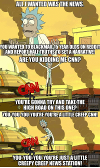 Creepy, News, and Reddit: ALLIWANTED WASTHE NEWS  YOU WANTED TOBLACKMAIL15 YEAROLDS ON REDDIT  AND REPORT HALFTRUTHSTOSET A NARRATIVE!  ARE YOU KIDDING MECNN?  ON  YOU'RE GONNA TRYAND TAKE THE  HIGH ROAD ON THIS ONE?  YOU-YOUYOU-YOURE YOUREALITTLE CREEPCNN!  YOU-YOU-YOU-YOU'REJUST A LITTLE  CREEPY CREEP NEWS STATION