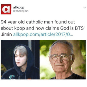 God, Tumblr, and Blog: allkpop  @chokejimn  94 year old catholic man found out  about kpop and now claims God is BTS  Jimin allkpop.com/article/2017/0... jeonsjibooty:  relatable