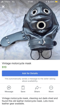 Motorcycle: alll Telstra 4G  17:55  Vintage motorcycle mask  $10  Ask for Details  This automatically sends a message to the seller asking  about availability.  Message  Save  Share  More  Vintage motorcycle mask, cleaning out dads shed and  found this old leather motorcycle mask. Lots more  leather gear available.