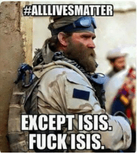You sir, are correct!!:  #ALLLIVES MATTER  EXCEPT ISIS  FUCK ISIS You sir, are correct!!