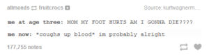 I'm just fineomg-humor.tumblr.com: allmonds fruitcrocs  Source: kurtwagnerm..  me at age three: MOM MY FOOT HURTS AM I GONNA DIE????  me now: *coughs up blood* im probably alright  177,755 notes I'm just fineomg-humor.tumblr.com