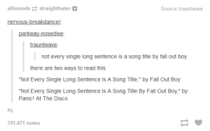 """Not every sentence is a song titleomg-humor.tumblr.com: allmonds straighthater O  Source: trauntwave  nervous-breakdancer:  parkway-nosedive:  trauntwave:  not every single long sentence is a song title by fall out boy  there are two ways to read this  """"Not Every Single Long Sentence Is A Song Title,"""" by Fall Out Boy  """"Not Every Single Long Sentence Is A Song Title By Fall Out Boy,"""" by  Panic! At The Disco  #q  311,471 notes Not every sentence is a song titleomg-humor.tumblr.com"""