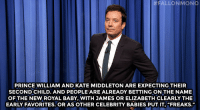 "<p><strong>- Jimmy Fallon&rsquo;s Monologue; September 9, 2014</strong></p> <p><strong>[ <a href=""http://www.nbc.com/the-tonight-show/segments/11471"" target=""_blank"">Part 1</a> / <a href=""http://www.nbc.com/the-tonight-show/segments/11476"" target=""_blank"">Part 2</a> ]</strong></p>:  #ALLON MONO  PRINCE WILLIAM AND KATE MIDDLETON ARE EXPECTING THEIR  SECOND CHILD. AND PEOPLE'ARE ALREADY BETTING ON THE NAME  OF THE NEW ROYAL BABY, WITH JAMES OR ELIZABETH CLEARLY THE  EARLY FAVORITES. OR AS OTHER CELEBRITY BABIES PUT IT, ""FREAKS."" <p><strong>- Jimmy Fallon&rsquo;s Monologue; September 9, 2014</strong></p> <p><strong>[ <a href=""http://www.nbc.com/the-tonight-show/segments/11471"" target=""_blank"">Part 1</a> / <a href=""http://www.nbc.com/the-tonight-show/segments/11476"" target=""_blank"">Part 2</a> ]</strong></p>"