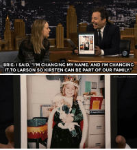 "Family, Target, and youtube.com:  #ALLON TONIGHT  BRIE: I SAID,""I'M CHANGING MY NAME. AND I'M CHANGING  IT TO LARSON SO KIRSTEN CAN BE PART OF OUR FAMILY.""   <p><a href=""http://www.nbc.com/the-tonight-show/video/brie-larson-changed-her-name-to-match-her-american-girl-doll/2918997"" target=""_blank"">Brie Larson got her name from an American Girl doll!</a></p><p>[ <a href=""https://www.youtube.com/watch?v=GvOHkYlsOoc&amp;list=UU8-Th83bH_thdKZDJCrn88g&amp;index=1"" target=""_blank"">Part 2</a> / <a href=""http://www.nbc.com/the-tonight-show/video/brie-larson-is-a-captive-in-room/2918998"" target=""_blank"">Part 3</a> ]</p>"