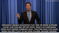"Jimmy Fallon, Obama, and Soon...: ALLONMONO  PRESIDENT OBAMA SUGGESTED THAT ONE OR MORE SUPREME  COURT JUSTICES MAY RETIRE SOON. WHICH GOTAWKWARD  WHEN RUTH BADER GINSBURG SAID, ""YOU CAN HAVE THIS GAVEL  WHEN YOU PRY IT OUT OF MY EVEN COLDER, DEADER FINGERS."" <p><strong>- Jimmy Fallon's Monologue; August 12, 2014</strong></p> <p><strong>[ <a href=""http://www.nbc.com/the-tonight-show/segments/10206"" target=""_blank"">Part 1</a> / <a href=""http://www.nbc.com/the-tonight-show/segments/10211"" target=""_blank"">Part 2</a> ]</strong></p>"