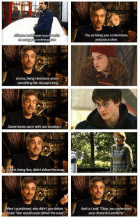 """Alfonso Cuarón asked them to write essays about their characters.. 😂: Allons said Want you towrite  an essay you in first perso  Emma being Hermione wrote  something like 30pages long  Daniel wrote some with raw emotions  upert, being Ron, didn'tdeliver the essay  When I questioned, whydidn't you deliver,  he said, """"Ron wouldnever deliver the essay:  and you as Ron  And sol said, Okay, you understand  your characters perfectly Alfonso Cuarón asked them to write essays about their characters.. 😂"""
