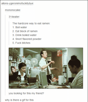 Hardcore Ramenomg-humor.tumblr.com: allons-ygeronimofuckitybye:  mononocake:  314eater:  The hardcore way to eat ramen:  1. Boil water  2. Eat block of ramen  3. Drink boiled water  4. Snort flavored powder  5. Fuck bitches  4GIFS.com  you looking for this my friend?  why is there a gif for this Hardcore Ramenomg-humor.tumblr.com