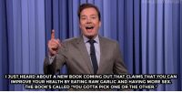 "Books, Jimmy Fallon, and Sex: ALLONTONIGHT  JUST HEARDABOUT A NEW BOOK COMING OUT THAT CLAIMS THAT YOU CAN  IMPROVE YOUR HEALTH BY EATING RAW GARLIC AND HAVING MORE SEX  THE BOOK'S CALLED ""YOU GOTTA PICK ONE OR THE OTHER."" <p><b>- <a href=""http://www.nbc.com/the-tonight-show/video/ny-times-publishes-donald-trumps-twitter-burn-list-monologue/3415289"" target=""_blank"">Jimmy Fallon's Monologue; October 25, 2016</a></b></p>"