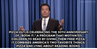 """<p><strong>- Jimmy Fallon&rsquo;s Monologue; October 6, 2014</strong></p> <p><strong>[<a href=""""http://www.nbc.com/the-tonight-show/segments/13121"""" target=""""_blank"""">Part 1</a>/<a href=""""http://www.nbc.com/the-tonight-show/segments/13126"""" target=""""_blank"""">Part 2</a>]</strong></p>: ALLONTONIGHT  PIZZA HUT IS CELEBRATING THE 30TH ANNIVERSARY  OF""""BOOK IT,"""" A PROGRAM THAT MOTIVATES  CHILDREN TO READ BY GIVING THEM FREE PIZZA.  IT COMBINES AMERICA'S TWO FAVORITE THINGS:  PIZZA AND LYING ABOUT READING BOOKS. <p><strong>- Jimmy Fallon&rsquo;s Monologue; October 6, 2014</strong></p> <p><strong>[<a href=""""http://www.nbc.com/the-tonight-show/segments/13121"""" target=""""_blank"""">Part 1</a>/<a href=""""http://www.nbc.com/the-tonight-show/segments/13126"""" target=""""_blank"""">Part 2</a>]</strong></p>"""