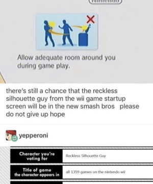 Nintendo, Smashing, and Game: Allow adequate room around you  during game play.  there's still a chance that the reckless  silhouette guy from the wii game startup  screen will be in the new smash bros please  do not give up hope  yepperoni  Character you're  voting for  Reckless Silhouette Guy  Title of game  the character appears in  all 1359 games on the nintendo wii Lets hope and pray