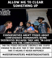 "Love, Memes, and History: ALLOW ME TO CLEAR  SOMETHING UP  CONSERVATIVES AREN'T PISSED ABOUT  CONFEDERATE MONUMENTS BEING  DESTROYED BECAUSE THEY ARE ""IN LOVE""  WITH THE CONFEDERACY  THEY'RE PISSED BECAUSE LIBERALS ARE STUPID  ENOUGH TO BELIEVE THAT IF THEY ERASE HISTORY  THAT IT MEANS IT NEVER HAPPENED!  ttHISTORYMATERS tt HERITAGENOTHANTE #HistoryMatters #HeritageNotHate"