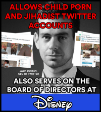 #BoycottDisney #JackDorsey #TwitterGate #DIS #TWTR: ALLOWS CHILD PORN  AND JIHADIST TWITTER  ACCOUNTS  (0) Retweeted  Karen Rogeberg Kayronfo  6 paedophiles and this is just one account  re much more.  @0hour 916 followers 916  click on the follows and the  JACK DORSEY,  CEO OF TWITTER  ALSO SERVES ON THE  BOARD OF DIRECTORS AT  ISNEp #BoycottDisney #JackDorsey #TwitterGate #DIS #TWTR