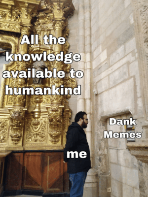Dank, Memes, and Dank Memes: Allthe  knowledge  available to  humankind  Dank  Memes  me Me irl