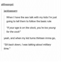 "Clock, Memes, and Sex: alltheangst:  jackbassam:  When I have the sex talk with my kids I'm just  going to tell them to follow the basic rule  ""If your age is on the clock, you're too young  for the cock""  yeah, and when my kid turns thirteen imma go,  ""Sit back down, I was talking about military  time."" Link in my bio for the tee-shirt"