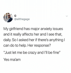 "Crazy, Relationships, and Anxiety: @allthegage  My girlfriend has major anxiety issues  and it really affects her and I see that,  daily. So l asked her if there's anything l  can do to help. Her response'?  ""Just let me be crazy and I'l be fine""  Yes ma'am"