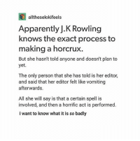 Apparently, Memes, and J. K. Rowling: alltheselokifeels  Apparently J.K Rowling  knows the exact process to  making a horcrux.  But she hasn't told anyone and doesn't plan to  yet.  The only person that she has told is her editor,  and said that her editor felt like vomiting  afterwards.  All she will say is that a certain spell is  involved, and then a horrific act is performed  i want to know what it is so badly Interesting