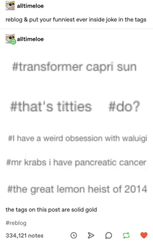 Mr. Krabs, Titties, and Weird: alltimeloe  reblog & put your funniest ever inside joke in the tags  alltimeloe  #transformer capri sun  #that's titties #do?  #I have a weird obsession with waluigi  #mr krabs i have pancreatic cancer  #the great lemon heist of 2014  the tags on this post are solid gold  #reblog  334,121 notes Worth a read. Link in comments.