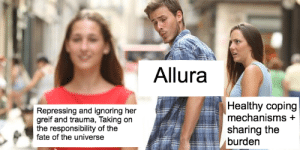 Fate, Responsibility, and Her: Allura  Repressing and ignoring her  greif and trauma, Taking on  the responsibility of the  fate of the universe  Healthy coping  mechanisms +  sharing the  burden