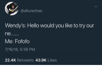 Hello, Wendys, and You: @allureshae  Wendy's: Hello would you like to try our  ne.  Me: Fofofo  7/16/18, 5:38 PM  22.4K Retweets 43.9K Likes