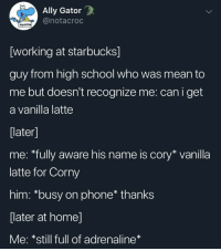 Really gets me goin: Ally Gator  @notacroc  squirtle  [working at starbucks]  guy from high school who was mean to  me but doesn't recognize me: can i get  a vanilla latte  [later]  me: *fully aware his name is cory* vanilla  latte for Corny  him: *busy on phone* thanks  later at homel  Me: *still full of adrenaline Really gets me goin