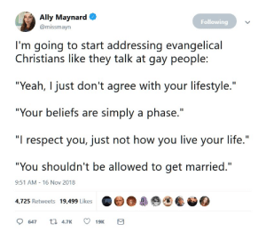 "a taste of their own medicine: Ally Maynard  Following  @missmayn  I'm going to start addressing evangelical  Christians like they talk at gay people:  ""Yeah, I just don't agree with your lifestyle.""  ""Your beliefs are simply a phase.""  ""I respect you, just not how you live your life.""  ""You shouldn't be allowed to get married.""  9:51 AM - 16 Nov 2018  4,725 Retweets 19,499 Likes  t 4.7K  647  19K  Σ a taste of their own medicine"