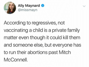 Family, Memes, and Run: Ally Maynard  @missmayn  According to regressives, not  vaccinating a child is a private family  matter even though it could kill them  and someone else, but everyone has  to run their abortions past Mitch  McConnell