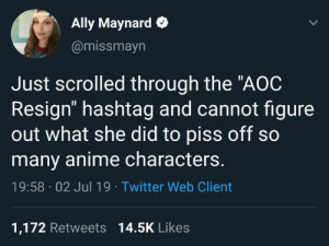 "duxxxblog:   Relevant: : Ally Maynard  @missmayn  Just scrolled through the ""AOC  Resign"" hashtag and cannot figure  out what she did to piss off so  many anime characters.  19:58 02 Jul 19 Twitter Web Client  1,172 Retweets 14.5K Likes duxxxblog:   Relevant:"