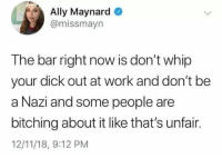 I should get a promotion I guess: Ally Maynard  @missmayn  The bar right now is don't whip  your dick out at work and don't be  a Nazi and some people are  bitching about it like that's unfair.  12/11/18, 9:12 PM I should get a promotion I guess