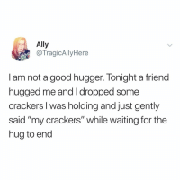 """Bad, Memes, and Ally: Ally  @TragicAllyHere  I am not a good hugger. Tonight a friend  nugged me and T dropped some  crackers I was holding and just gently  said """"my crackers"""" while waiting for the  hug to end I'm a really bad hugger too (mostly bc I don't have arms and I'm a type of vegetable)"""