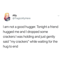 """Ally, Good, and Waiting...: Ally  @TragicAllyHere  I am not a good hugger. Tonight a friend  hugged me and I dropped some  crackers I was holding and just gently  said """"my crackers"""" while waiting for the  hug to end Meirl"""