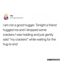 "Petty, Ally, and Good: Ally  @TragicAllyHere  I am not a good hugger. Tonight a friend  hugged me and I dropped some  crackers I was holding and just gently  said ""my crackers"" while waiting for the  hug to end  PETTY MAYONNAISE meirl"