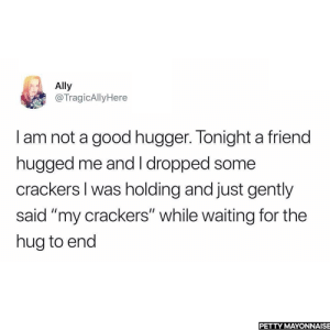 """meirl by PM_ME_YOUR_BAN_NAME MORE MEMES: Ally  @TragicAllyHere  I am not a good hugger. Tonight a friend  hugged me and I dropped some  crackers I was holding and just gently  said """"my crackers"""" while waiting for the  hug to end  PETTY MAYONNAISE meirl by PM_ME_YOUR_BAN_NAME MORE MEMES"""