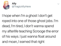 Ally, Ghost, and Jobs: Ally  @TragicAllyHere  I hope when I'm a ghost I don't get  roped into one of those ghost jobs. l'm  dead, I'm tired, I don't wanna spend  my afterlife teaching Scrooge the error  of his ways. I just wanna float around  and moan, l earned that right