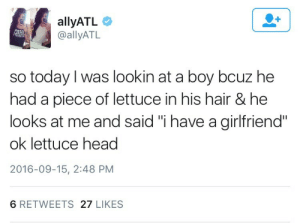 "Head, Hair, and Today: allyATL  @allyATL  IH  so today l was lookin at a boy bcuz he  had a piece of lettuce in his hair & he  looks at me and said ""i have a girlfriend""  ok lettuce head  2016-09-15, 2:48 PM  6 RETWEETS 27 LIKES"