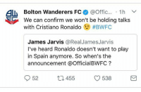 Thanks for the heads up😂👌🏽: ALM Bolton Wanderers FC  @Offic  1h V  We can confirm we won't be holding talks  with Cristiano Ronaldo  #BWFC  James Jarvis  @Real James Jarvis  I've heard Ronaldo doesn't want to play  in Spain anymore. So when's the  announcement a OfficialBWFC  52  538  455 Thanks for the heads up😂👌🏽