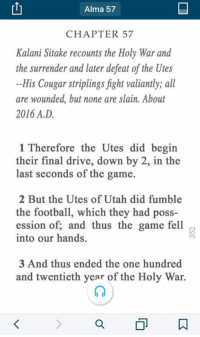 Driving, Finals, and The Game: Alma 57  CHAPTER 57  Kalani Sitake recounts the Holy War and  the surrender and later defeat of the Utes  His Cougar striplings fight valiantly, a  are wounded, but none are slain. About  2016 A.D  1 Therefore the Utes did begin  their final drive, down by 2, in the  last seconds of the game.  2 But the Utes of Utah did fumble  the football, which they had poss-  ession of, and thus the game fell  into our hands.  3 And thus ended the one hundred  and twentieth year of the Holy War.  a How the game will be remembered if BYU beats Utah this weekend.