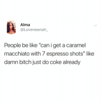 """Be Like, Bitch, and Funny: Alma  @Loveneenah_  People be like """"caniget a caramel  macchiato with 7 espresso shots"""" like  damn bitch just do coke already It's probably safer at this point @_theblessedone 😭😭"""