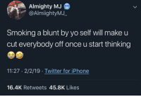 Iphone, Smoking, and Twitter: Almighty MJ  @AlmiightyMJ_  Smoking a blunt by yo self will make u  cut everybody off once u start thinking  11:27 2/2/19 Twitter for iPhone  16.4K Retweets 45.8K Likes If you know you know.. 🤣💀 https://t.co/m261YzA9Iy