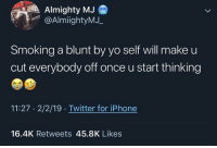 Iphone, Smoking, and Twitter: Almighty MJ  @AlmiightyMJ.  Smoking a blunt by yo self will make u  cut everybody off once u start thinking  11:27 2/2/19 Twitter for iPhone  16.4K Retweets 45.8K Likes Circle gets smaller..😂💯