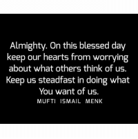 Tag • Share • Like Almighty. On this blessed day keep our hearts from worrying about what others think of us. Keep us steadfast in doing what You want of us. muftimenk muftimenkfanpage muftimenkreminders Follow: @muftimenkofficial: Almighty. On this blessed day  keep our hearts from worrying  about what others think of us.  Keep us steadfast in doing what  You want of us.  MUFTI ISMAIL MENK Tag • Share • Like Almighty. On this blessed day keep our hearts from worrying about what others think of us. Keep us steadfast in doing what You want of us. muftimenk muftimenkfanpage muftimenkreminders Follow: @muftimenkofficial