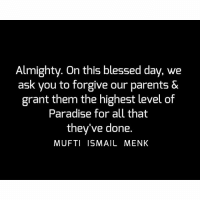 Blessed, Memes, and Paradise: Almighty. On this blessed day, we  ask you to forgive our parents &  grant them the highest level of  Paradise for all that  they've done.  MUFTI ISMAIL MENK Tag • Share • Like Almighty. On this blessed day, we ask you to forgive our parents & grant them the highest level of Paradise for all that they've done. muftimenk muftimenkfanpage muftimenkreminders Follow: @muftimenkofficial