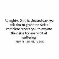 Blessed, Memes, and Sick: Almighty. On this blessed day, we  ask You to grant the sick a  Complete recovery & to expiate  their sins for every bit of  suffering  MUFTI ISMAIL MENK Tag • Share • Like Almighty. On this blessed day, we ask You to grant the sick a complete recovery & to expiate their sins for every bit of suffering. muftimenk muftimenkfanpage muftimenkreminders Follow: @muftimenkofficial