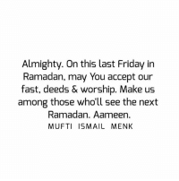 Friday, Memes, and Ramadan: Almighty. On this last Friday in  Ramadan, may You accept our  fast, deeds & worship. Make us  among those who'll see the next  Ramadan. Aameen.  MUFTI ISMAIL MENK Tag • Share • Like Almighty. On this last Friday in Ramadan, may You accept our fast, deeds & worship. Make us among those who'll see the next Ramadan. Aameen. muftimenk muftimenkfanpage muftimenkreminders Follow: @muftimenkofficial Follow: @muftimenkreminders