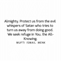 Memes, Good, and Evil: Almighty. Protect us from the evil  whispers of Satan who tries to  turn us away from doing good.  We seek refuge in You, the All-  Knowing  MUFTI ISMAIL MENK Tag • Share • Like Almighty. Protect us from the evil whispers of Satan who tries to turn us away from doing good. We seek refuge in You, the All-Knowing. muftimenk muftimenkfanpage muftimenkreminders Follow: @muftimenkofficial