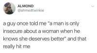 "Once, Almond, and Man: ALMOND  @ahmedtwinkie  a guy once told me ""a man is only  insecure about a woman when he  knows she deserves better"" and that  really hit me"