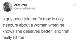 "insecure: ALMOND  @ahmedtwinkie  a guy once told me ""a man is only  insecure about a woman when he  knows she deserves better"" and that  really hit me"