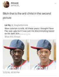<p>Looking like Sammy Sosa (via /r/BlackPeopleTwitter)</p>: Almond  @PIACID  Bitch that is the anti christ in the second  picture  Lor Ry @_theghettomonk  Wow colorism is wild. All these years I thought Flava  Flav was ugly but it was just me discriminating based  Show this thread  7/22/18, 10:30 PM <p>Looking like Sammy Sosa (via /r/BlackPeopleTwitter)</p>