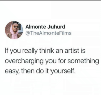 Artist, Easy, and Amen: Almonte Juhurd  @TheAlmonteFilms  If you really think an artist is  overcharging you for something  easy, then do it yourself. Amen