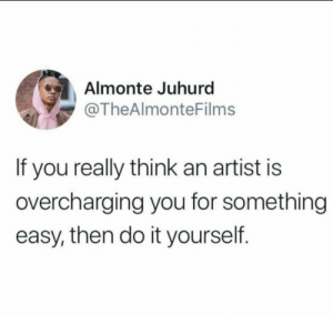 Dank, Memes, and Target: Almonte Juhurd  @TheAlmonteFilms  If you really think an artist is  overcharging you for something  easy, then do it yourself. Amen by Thenormalone1234 MORE MEMES